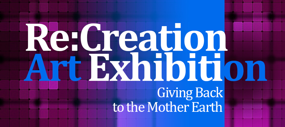 Re:CreationArt Exhibition – Giving Back to the Mother Earth